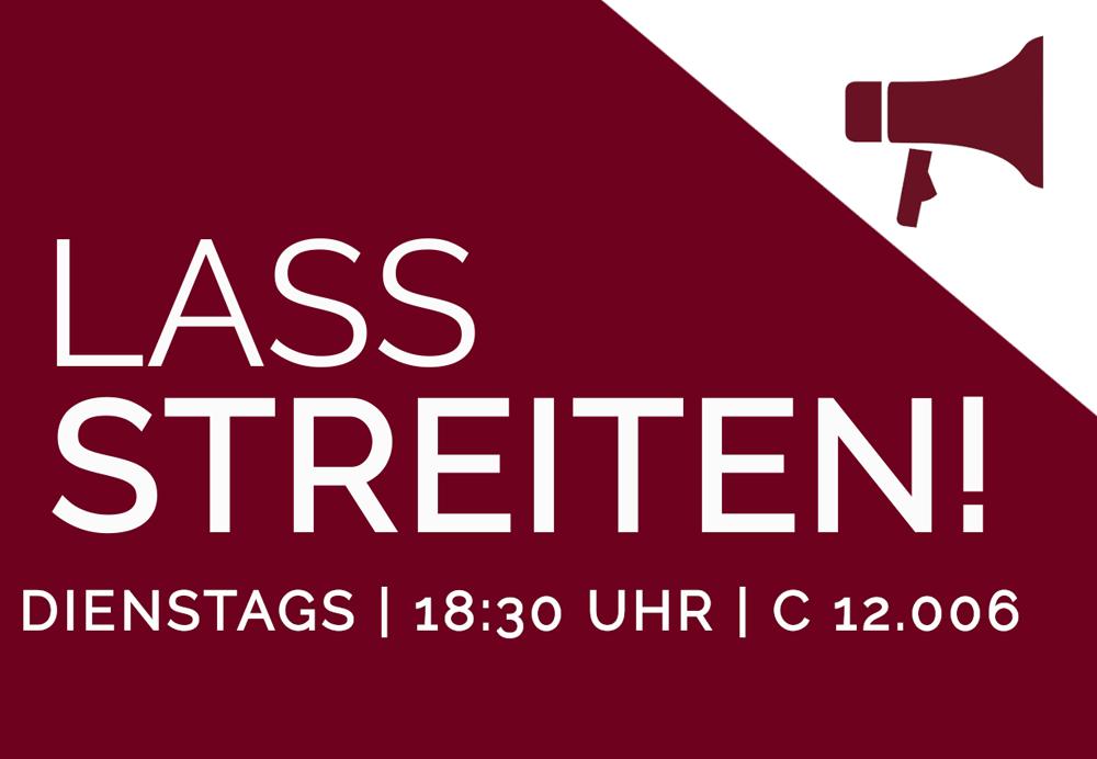 LASS STREITEN! - DIENSTAGS | 18:30 Uhr | C 12.006